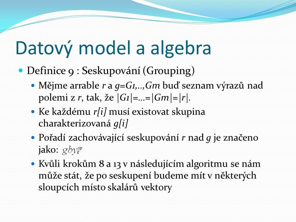 Datový model a algebra Definice 9 : Seskupování (Grouping) Mějme arrable r a g=G1,..,Gm buď seznam výrazů nad polemi z r, tak, že |G1|=…=|Gm|=|r|.