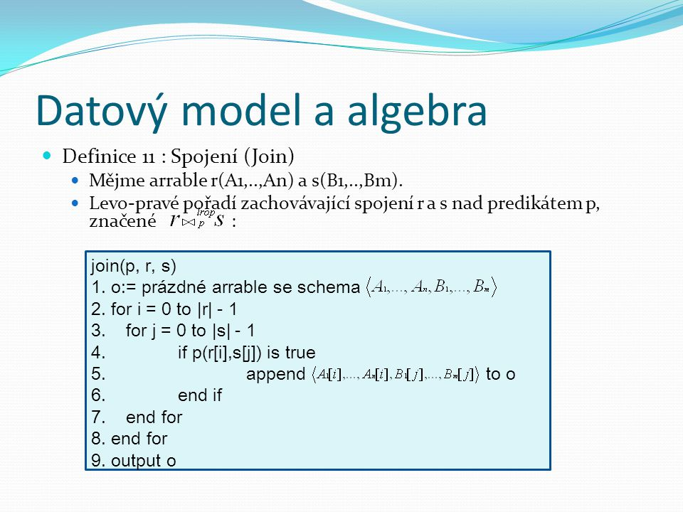 Datový model a algebra Definice 11 : Spojení (Join) Mějme arrable r(A1,..,An) a s(B1,..,Bm).
