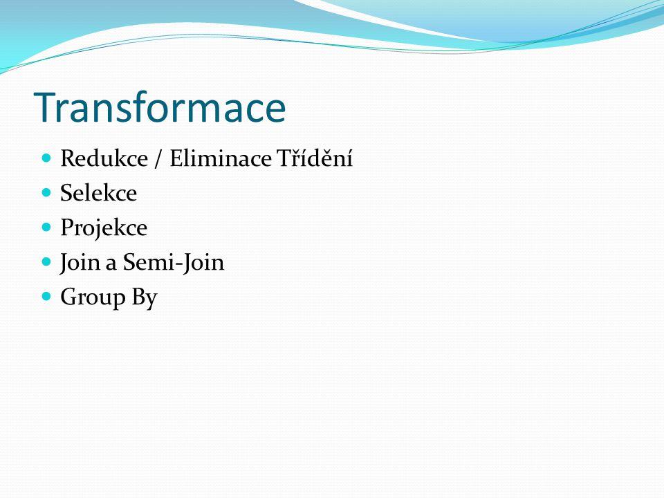 Transformace Redukce / Eliminace Třídění Selekce Projekce Join a Semi-Join Group By