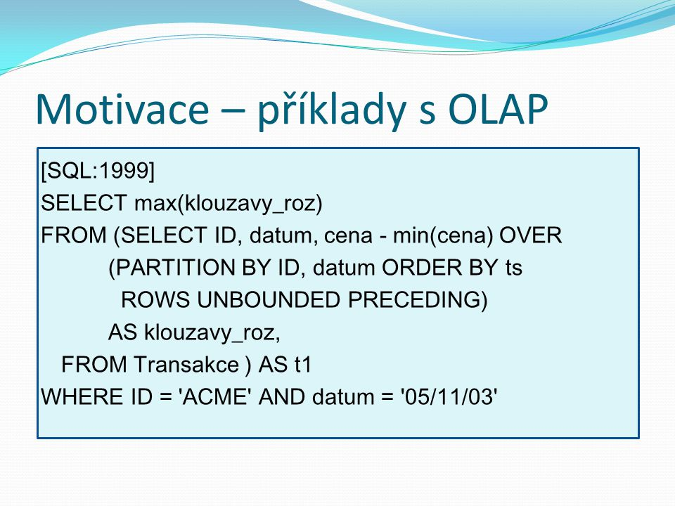 Motivace – příklady s OLAP [SQL:1999] SELECT max(klouzavy_roz) FROM (SELECT ID, datum, cena - min(cena) OVER (PARTITION BY ID, datum ORDER BY ts ROWS UNBOUNDED PRECEDING) AS klouzavy_roz, FROM Transakce ) AS t1 WHERE ID = ACME AND datum = 05/11/03