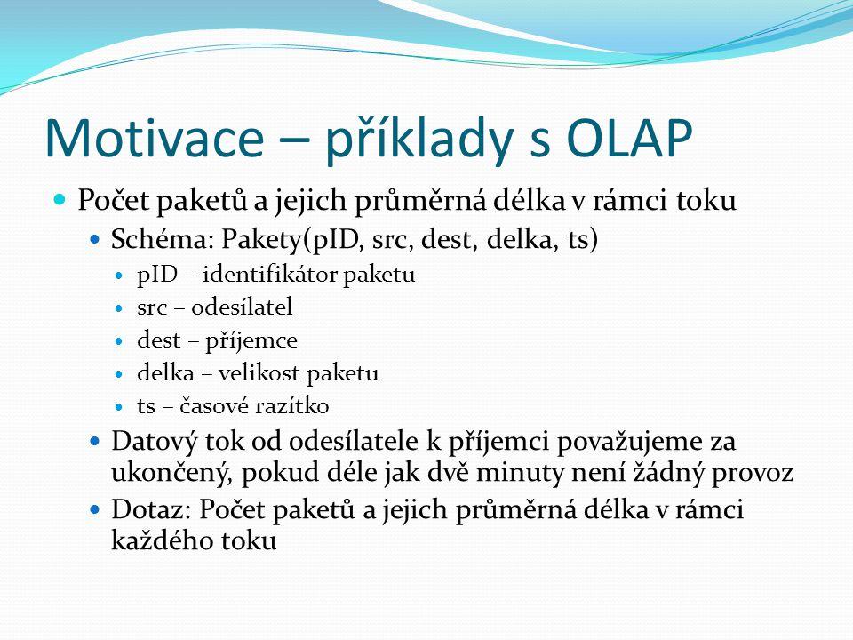 Motivace – příklady s OLAP Počet paketů a jejich průměrná délka v rámci toku Schéma: Pakety(pID, src, dest, delka, ts) pID – identifikátor paketu src – odesílatel dest – příjemce delka – velikost paketu ts – časové razítko Datový tok od odesílatele k příjemci považujeme za ukončený, pokud déle jak dvě minuty není žádný provoz Dotaz: Počet paketů a jejich průměrná délka v rámci každého toku