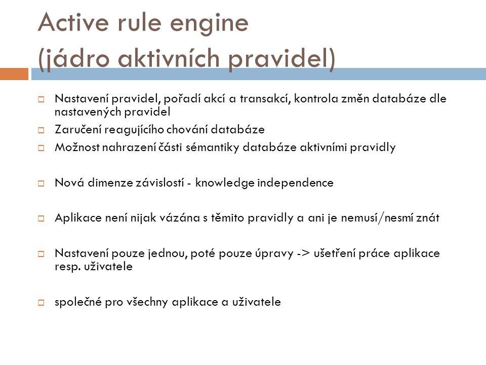 Active rule engine (jádro aktivních pravidel)  Nastavení pravidel, pořadí akcí a transakcí, kontrola změn databáze dle nastavených pravidel  Zaručení reagujícího chování databáze  Možnost nahrazení části sémantiky databáze aktivními pravidly  Nová dimenze závislostí - knowledge independence  Aplikace není nijak vázána s těmito pravidly a ani je nemusí/nesmí znát  Nastavení pouze jednou, poté pouze úpravy -> ušetření práce aplikace resp.