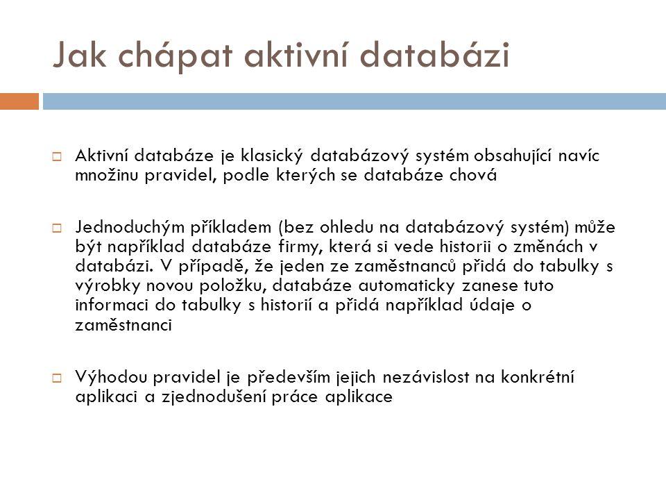 Jak chápat aktivní databázi  Aktivní databáze je klasický databázový systém obsahující navíc množinu pravidel, podle kterých se databáze chová  Jednoduchým příkladem (bez ohledu na databázový systém) může být například databáze firmy, která si vede historii o změnách v databázi.