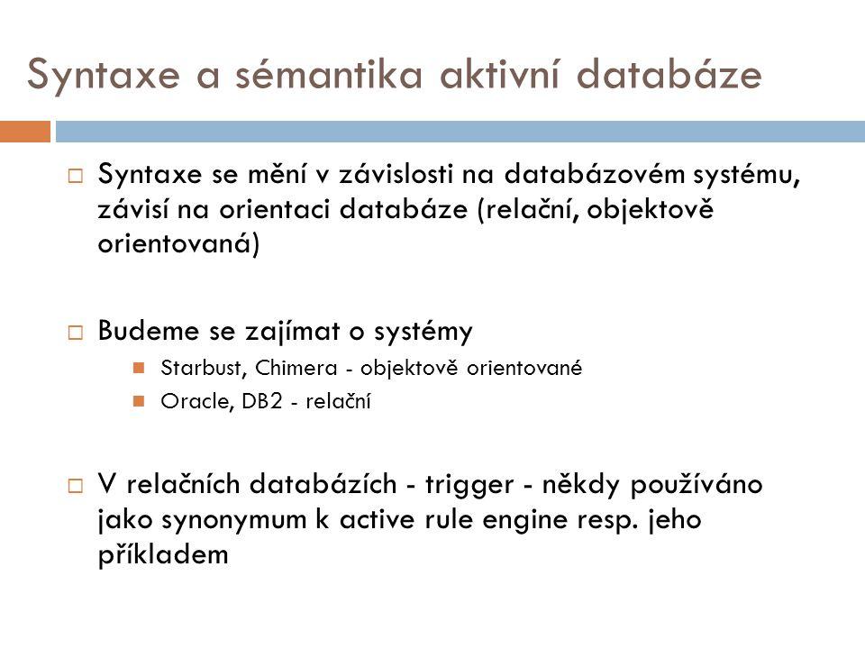  Syntaxe se mění v závislosti na databázovém systému, závisí na orientaci databáze (relační, objektově orientovaná)  Budeme se zajímat o systémy Starbust, Chimera - objektově orientované Oracle, DB2 - relační  V relačních databázích - trigger - někdy používáno jako synonymum k active rule engine resp.