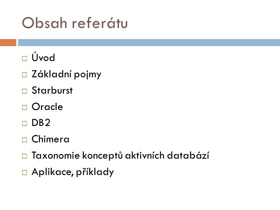 Obsah referátu  Úvod  Základní pojmy  Starburst  Oracle  DB2  Chimera  Taxonomie konceptů aktivních databází  Aplikace, příklady
