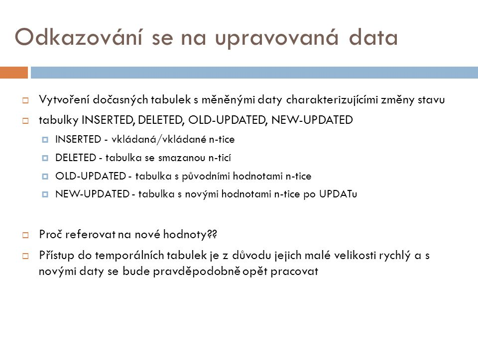 Odkazování se na upravovaná data  Vytvoření dočasných tabulek s měněnými daty charakterizujícími změny stavu  tabulky INSERTED, DELETED, OLD-UPDATED, NEW-UPDATED  INSERTED - vkládaná/vkládané n-tice  DELETED - tabulka se smazanou n-ticí  OLD-UPDATED - tabulka s původními hodnotami n-tice  NEW-UPDATED - tabulka s novými hodnotami n-tice po UPDATu  Proč referovat na nové hodnoty?.