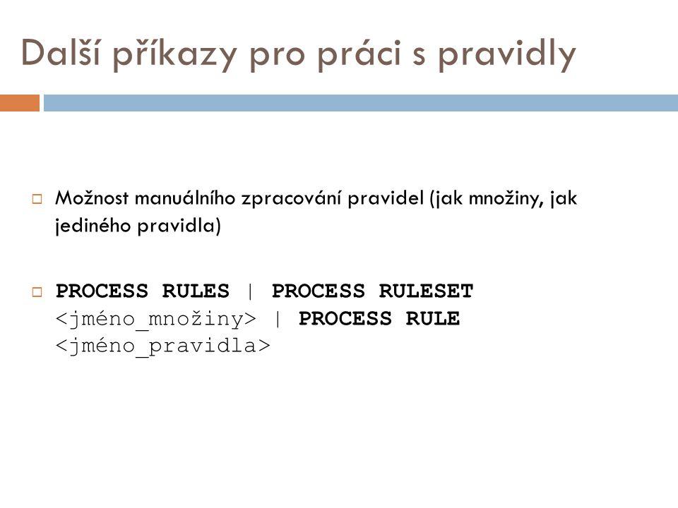 Další příkazy pro práci s pravidly  Možnost manuálního zpracování pravidel (jak množiny, jak jediného pravidla)  PROCESS RULES | PROCESS RULESET | PROCESS RULE