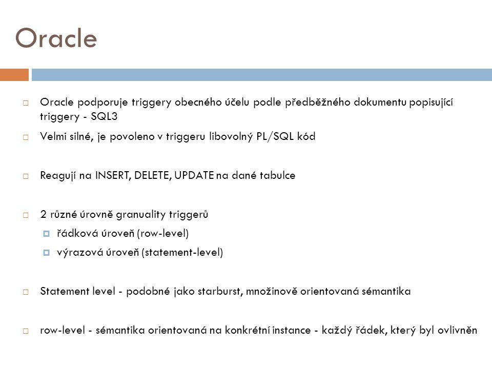 Oracle  Oracle podporuje triggery obecného účelu podle předběžného dokumentu popisující triggery - SQL3  Velmi silné, je povoleno v triggeru libovolný PL/SQL kód  Reagují na INSERT, DELETE, UPDATE na dané tabulce  2 různé úrovně granuality triggerů  řádková úroveň (row-level)  výrazová úroveň (statement-level)  Statement level - podobné jako starburst, množinově orientovaná sémantika  row-level - sémantika orientovaná na konkrétní instance - každý řádek, který byl ovlivněn