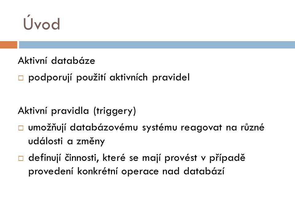 Úvod Aktivní databáze  podporují použití aktivních pravidel Aktivní pravidla (triggery)  umožňují databázovému systému reagovat na různé události a změny  definují činnosti, které se mají provést v případě provedení konkrétní operace nad databází