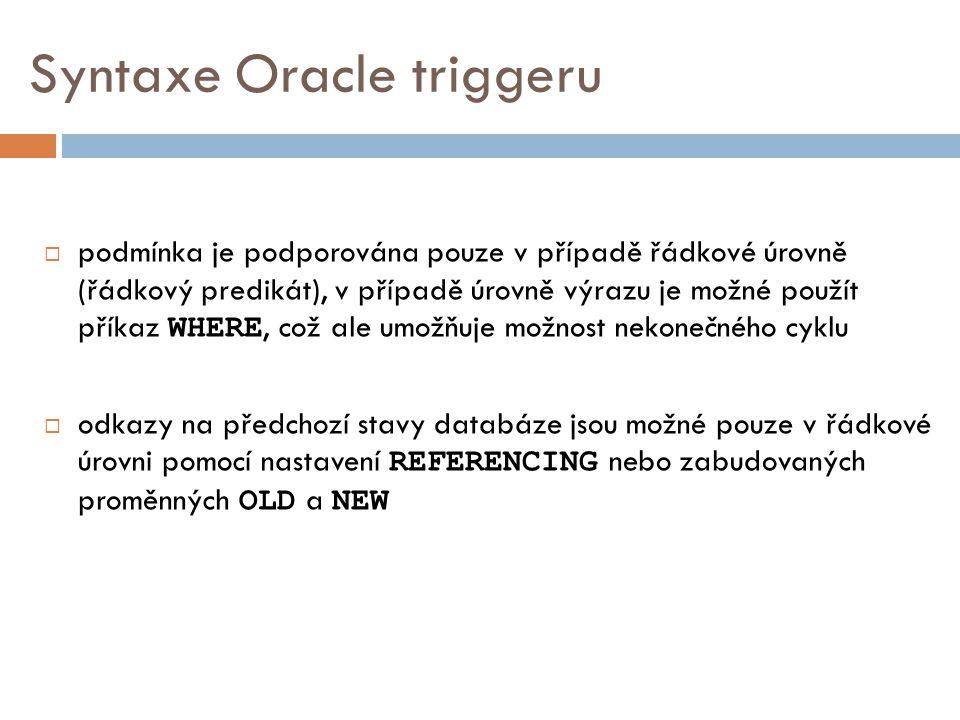 Syntaxe Oracle triggeru  podmínka je podporována pouze v případě řádkové úrovně (řádkový predikát), v případě úrovně výrazu je možné použít příkaz WHERE, což ale umožňuje možnost nekonečného cyklu  odkazy na předchozí stavy databáze jsou možné pouze v řádkové úrovni pomocí nastavení REFERENCING nebo zabudovaných proměnných OLD a NEW