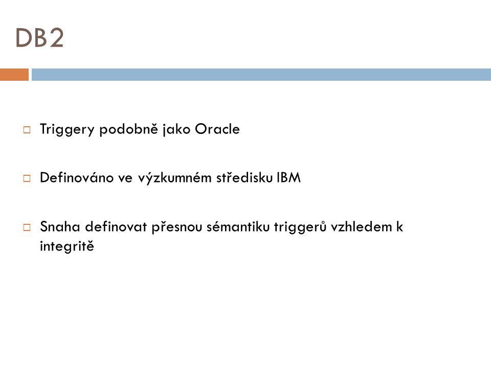 DB2  Triggery podobně jako Oracle  Definováno ve výzkumném středisku IBM  Snaha definovat přesnou sémantiku triggerů vzhledem k integritě