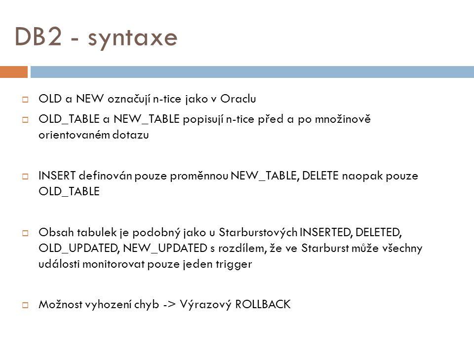 DB2 - syntaxe  OLD a NEW označují n-tice jako v Oraclu  OLD_TABLE a NEW_TABLE popisují n-tice před a po množinově orientovaném dotazu  INSERT definován pouze proměnnou NEW_TABLE, DELETE naopak pouze OLD_TABLE  Obsah tabulek je podobný jako u Starburstových INSERTED, DELETED, OLD_UPDATED, NEW_UPDATED s rozdílem, že ve Starburst může všechny události monitorovat pouze jeden trigger  Možnost vyhození chyb -> Výrazový ROLLBACK