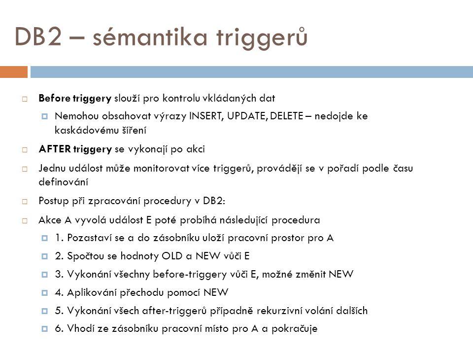 DB2 – sémantika triggerů  Before triggery slouží pro kontrolu vkládaných dat  Nemohou obsahovat výrazy INSERT, UPDATE, DELETE – nedojde ke kaskádovému šíření  AFTER triggery se vykonají po akci  Jednu událost může monitorovat více triggerů, provádějí se v pořadí podle času definování  Postup při zpracování procedury v DB2:  Akce A vyvolá událost E poté probíhá následující procedura  1.