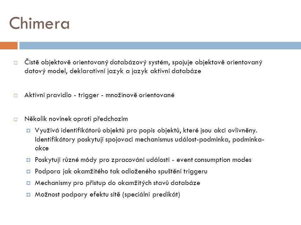 Chimera  Čistě objektově orientovaný databázový systém, spojuje objektově orientovaný datový model, deklarativní jazyk a jazyk aktivní databáze  Aktivní pravidlo - trigger - množinově orientované  Několik novinek oproti předchozím  Využívá identifikátorů objektů pro popis objektů, které jsou akcí ovlivněny.