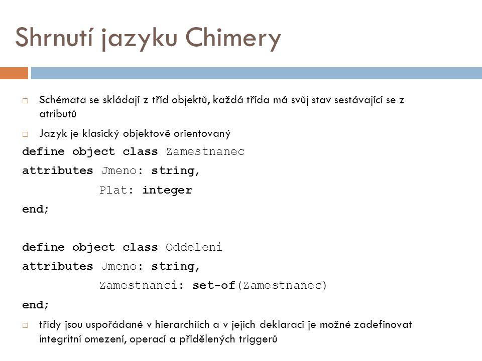Shrnutí jazyku Chimery  Schémata se skládají z tříd objektů, každá třída má svůj stav sestávající se z atributů  Jazyk je klasický objektově orientovaný define object class Zamestnanec attributes Jmeno: string, Plat: integer end; define object class Oddeleni attributes Jmeno: string, Zamestnanci: set-of(Zamestnanec) end;  třídy jsou uspořádané v hierarchiích a v jejich deklaraci je možné zadefinovat integritní omezení, operací a přidělených triggerů