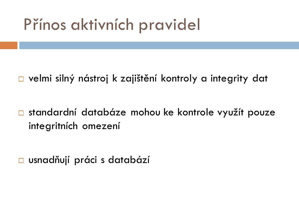 Přínos aktivních pravidel  velmi silný nástroj k zajištění kontroly a integrity dat  standardní databáze mohou ke kontrole využít pouze integritních omezení  usnadňují práci s databází