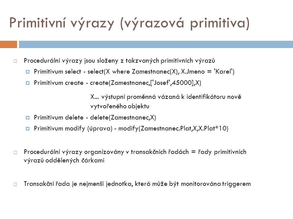 Primitivní výrazy (výrazová primitiva)  Procedurální výrazy jsou složeny z takzvaných primitivních výrazů  Primitivum select - select(X where Zamestnanec(X), X.Jmeno = Karel )  Primitivum create - create(Zamestnanec,[ Josef ,45000],X) X...