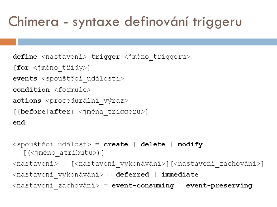 Chimera - syntaxe definování triggeru define trigger [for ] events condition actions [{before|after} ] end = create | delete | modify [( )] = [ ][ ] = deferred | immediate = event-consuming | event-preserving