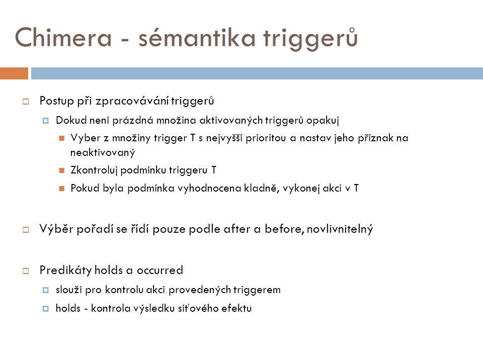 Chimera - sémantika triggerů  Postup při zpracovávání triggerů  Dokud není prázdná množina aktivovaných triggerů opakuj Vyber z množiny trigger T s nejvyšší prioritou a nastav jeho příznak na neaktivovaný Zkontroluj podmínku triggeru T Pokud byla podmínka vyhodnocena kladně, vykonej akci v T  Výběr pořadí se řídí pouze podle after a before, novlivnitelný  Predikáty holds a occurred  slouží pro kontrolu akcí provedených triggerem  holds - kontrola výsledku síťového efektu