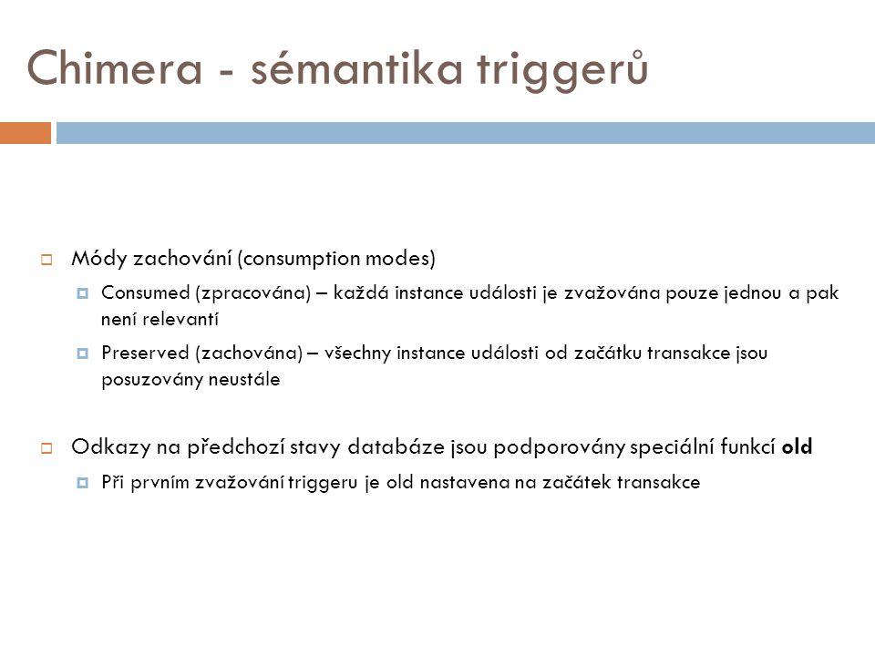 Chimera - sémantika triggerů  Módy zachování (consumption modes)  Consumed (zpracována) – každá instance události je zvažována pouze jednou a pak není relevantí  Preserved (zachována) – všechny instance události od začátku transakce jsou posuzovány neustále  Odkazy na předchozí stavy databáze jsou podporovány speciální funkcí old  Při prvním zvažování triggeru je old nastavena na začátek transakce