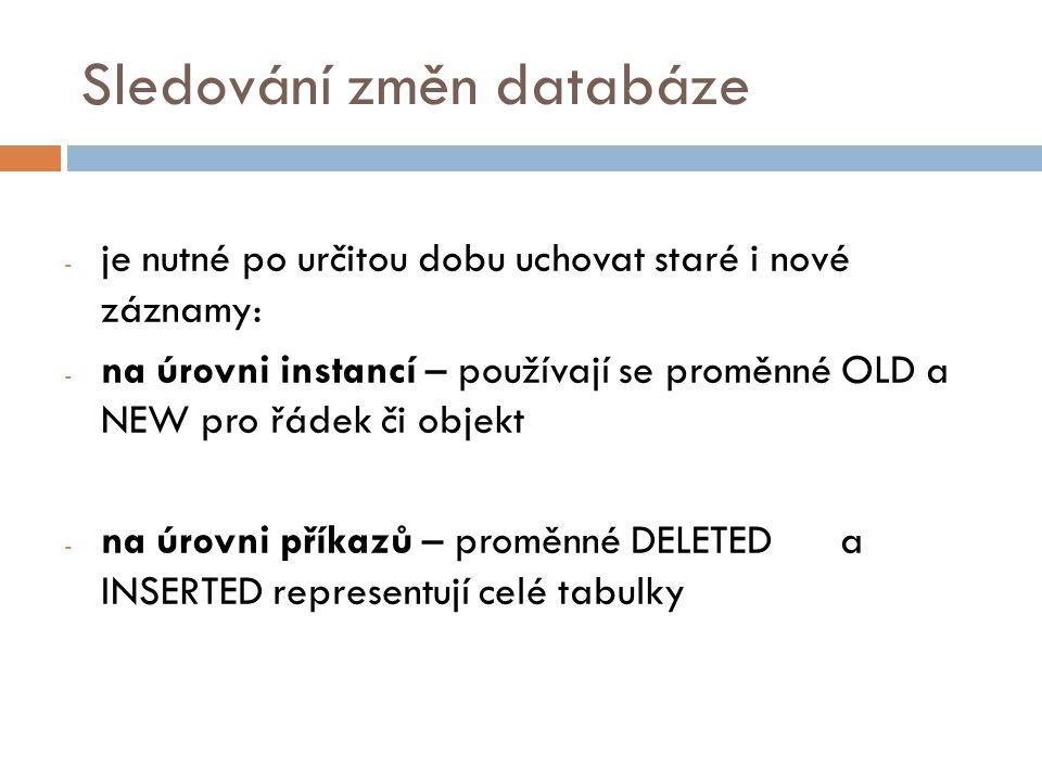 Sledování změn databáze - je nutné po určitou dobu uchovat staré i nové záznamy: - na úrovni instancí – používají se proměnné OLD a NEW pro řádek či objekt - na úrovni příkazů – proměnné DELETED a INSERTED representují celé tabulky