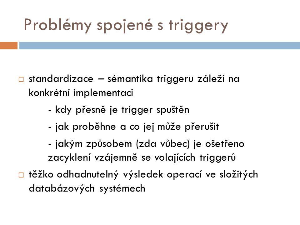 Problémy spojené s triggery  standardizace – sémantika triggeru záleží na konkrétní implementaci - kdy přesně je trigger spuštěn - jak proběhne a co jej může přerušit - jakým způsobem (zda vůbec) je ošetřeno zacyklení vzájemně se volajících triggerů  těžko odhadnutelný výsledek operací ve složitých databázových systémech