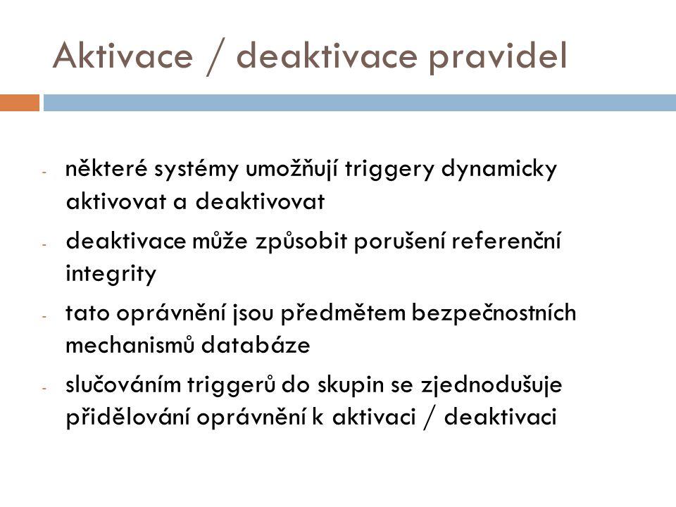 Aktivace / deaktivace pravidel - některé systémy umožňují triggery dynamicky aktivovat a deaktivovat - deaktivace může způsobit porušení referenční integrity - tato oprávnění jsou předmětem bezpečnostních mechanismů databáze - slučováním triggerů do skupin se zjednodušuje přidělování oprávnění k aktivaci / deaktivaci