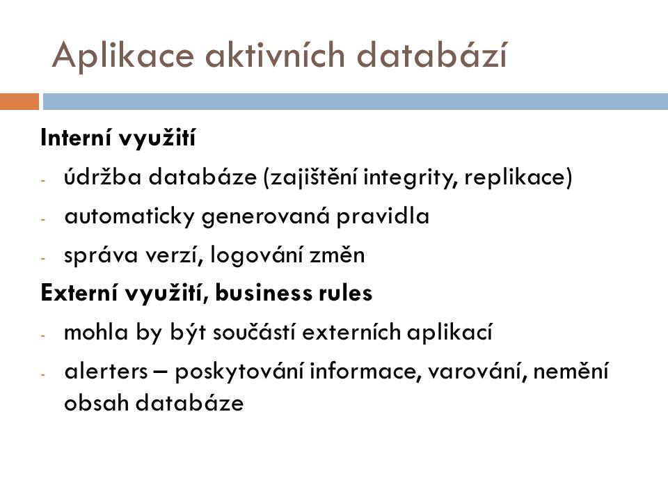 Aplikace aktivních databází Interní využití - údržba databáze (zajištění integrity, replikace) - automaticky generovaná pravidla - správa verzí, logování změn Externí využití, business rules - mohla by být součástí externích aplikací - alerters – poskytování informace, varování, nemění obsah databáze