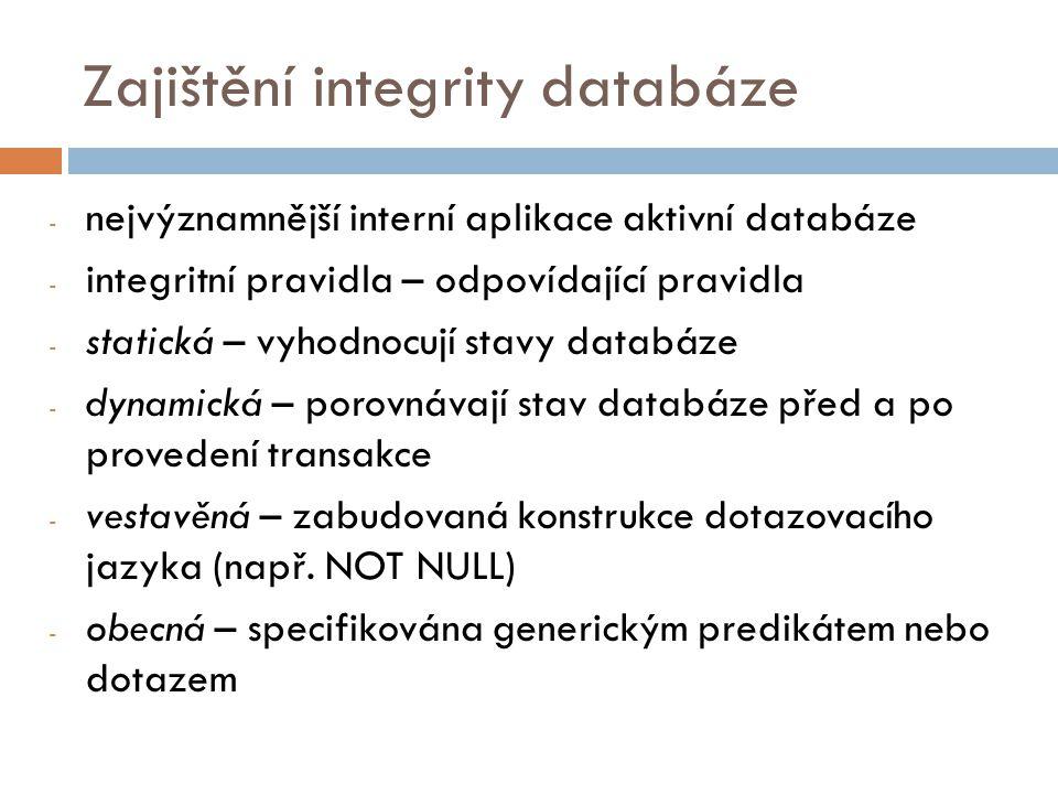 Zajištění integrity databáze - nejvýznamnější interní aplikace aktivní databáze - integritní pravidla – odpovídající pravidla - statická – vyhodnocují stavy databáze - dynamická – porovnávají stav databáze před a po provedení transakce - vestavěná – zabudovaná konstrukce dotazovacího jazyka (např.