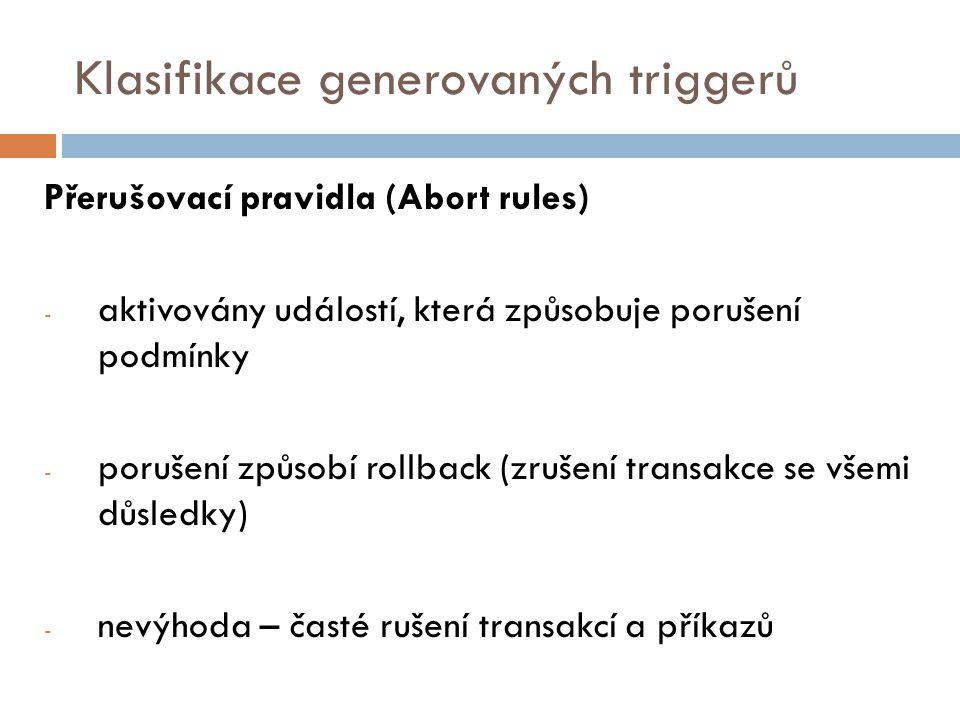 Klasifikace generovaných triggerů Přerušovací pravidla (Abort rules) - aktivovány událostí, která způsobuje porušení podmínky - porušení způsobí rollback (zrušení transakce se všemi důsledky) - nevýhoda – časté rušení transakcí a příkazů
