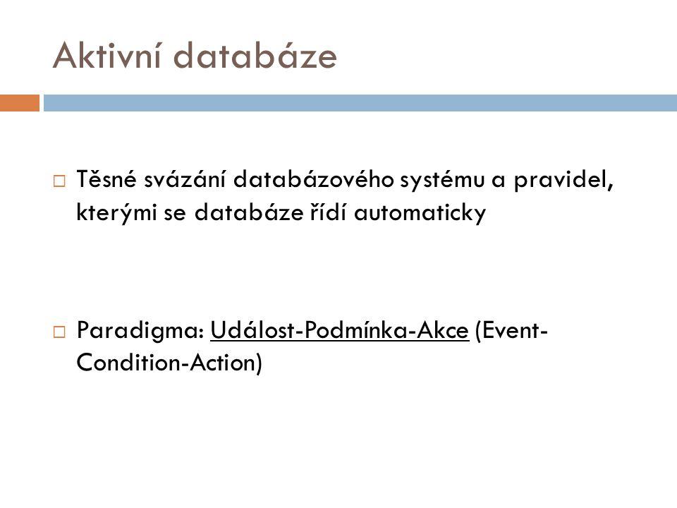 Aktivní databáze  Těsné svázání databázového systému a pravidel, kterými se databáze řídí automaticky  Paradigma: Událost-Podmínka-Akce (Event- Condition-Action)
