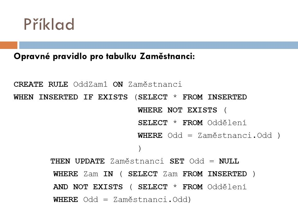 Příklad Opravné pravidlo pro tabulku Zaměstnanci: CREATE RULE OddZam1 ON Zaměstnanci WHEN INSERTED IF EXISTS (SELECT * FROM INSERTED WHERE NOT EXISTS ( SELECT * FROM Oddělení WHERE Odd = Zaměstnanci.Odd ) ) THEN UPDATE Zaměstnanci SET Odd = NULL WHERE Zam IN ( SELECT Zam FROM INSERTED ) AND NOT EXISTS ( SELECT * FROM Oddělení WHERE Odd = Zaměstnanci.Odd)