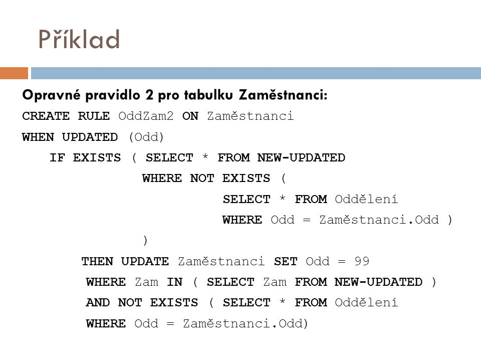 Příklad Opravné pravidlo 2 pro tabulku Zaměstnanci: CREATE RULE OddZam2 ON Zaměstnanci WHEN UPDATED (Odd) IF EXISTS ( SELECT * FROM NEW-UPDATED WHERE NOT EXISTS ( SELECT * FROM Oddělení WHERE Odd = Zaměstnanci.Odd ) ) THEN UPDATE Zaměstnanci SET Odd = 99 WHERE Zam IN ( SELECT Zam FROM NEW-UPDATED ) AND NOT EXISTS ( SELECT * FROM Oddělení WHERE Odd = Zaměstnanci.Odd)