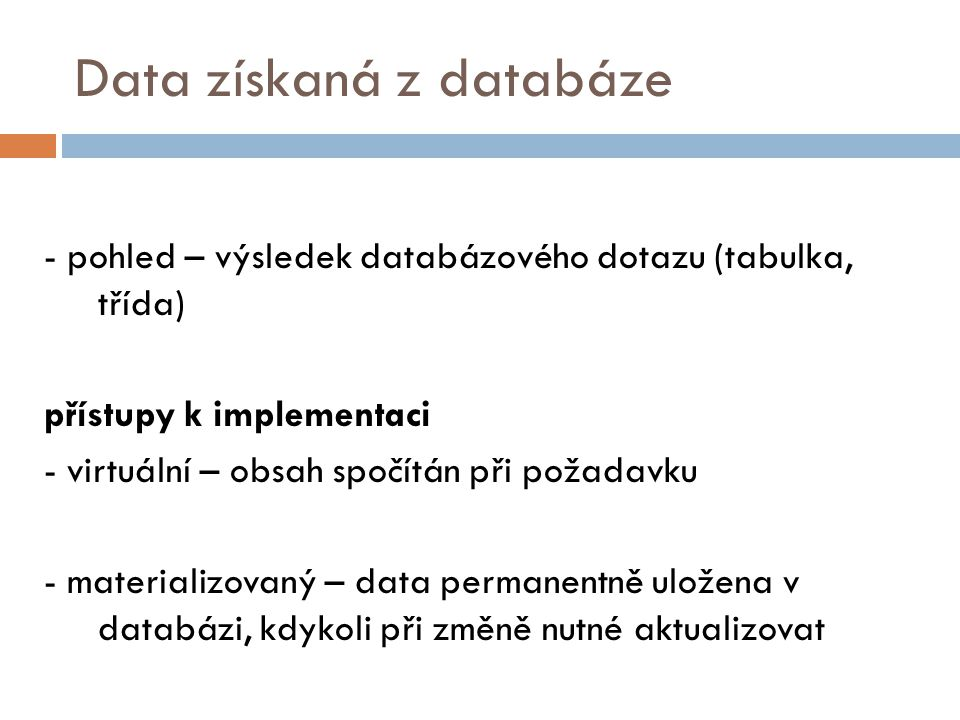 Data získaná z databáze - pohled – výsledek databázového dotazu (tabulka, třída) přístupy k implementaci - virtuální – obsah spočítán při požadavku - materializovaný – data permanentně uložena v databázi, kdykoli při změně nutné aktualizovat