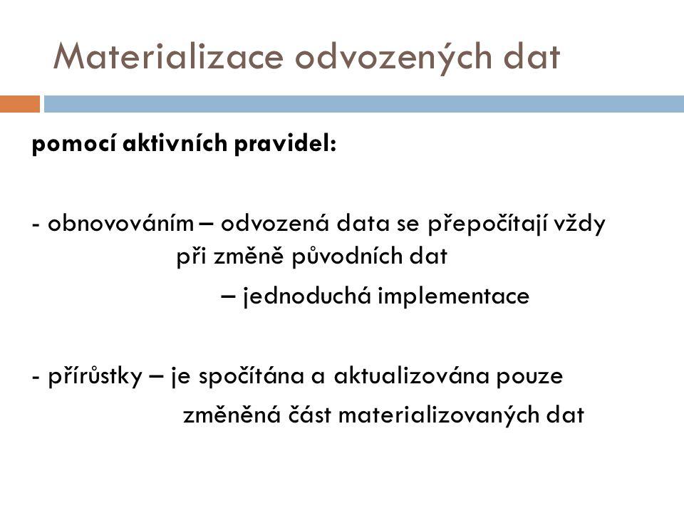 Materializace odvozených dat pomocí aktivních pravidel: - obnovováním – odvozená data se přepočítají vždy při změně původních dat – jednoduchá implementace - přírůstky – je spočítána a aktualizována pouze změněná část materializovaných dat