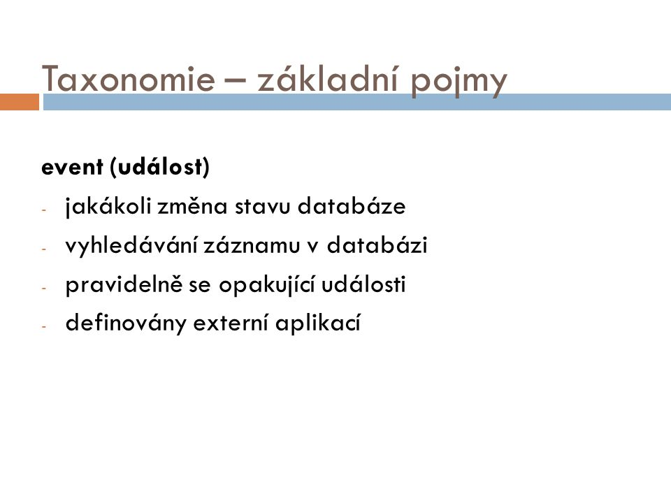 Taxonomie – základní pojmy event (událost) - jakákoli změna stavu databáze - vyhledávání záznamu v databázi - pravidelně se opakující události - definovány externí aplikací