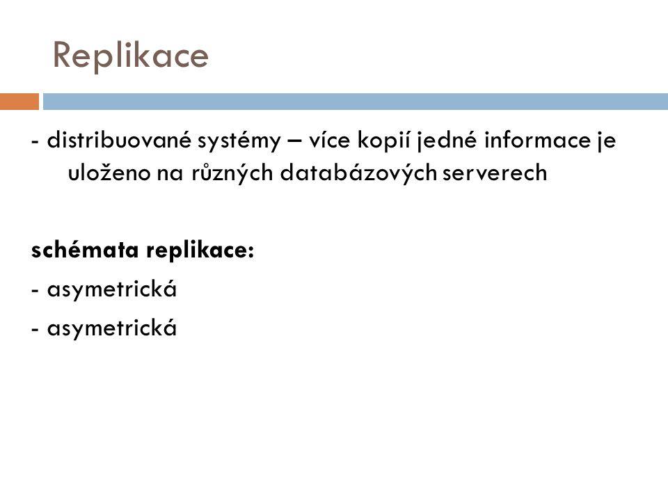 Replikace - distribuované systémy – více kopií jedné informace je uloženo na různých databázových serverech schémata replikace: - asymetrická