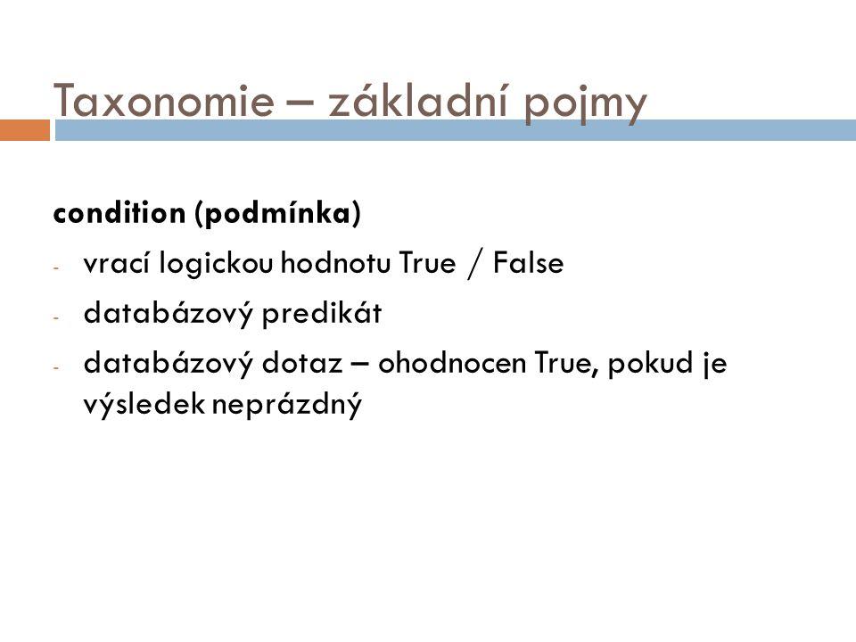 Taxonomie – základní pojmy condition (podmínka) - vrací logickou hodnotu True / False - databázový predikát - databázový dotaz – ohodnocen True, pokud je výsledek neprázdný
