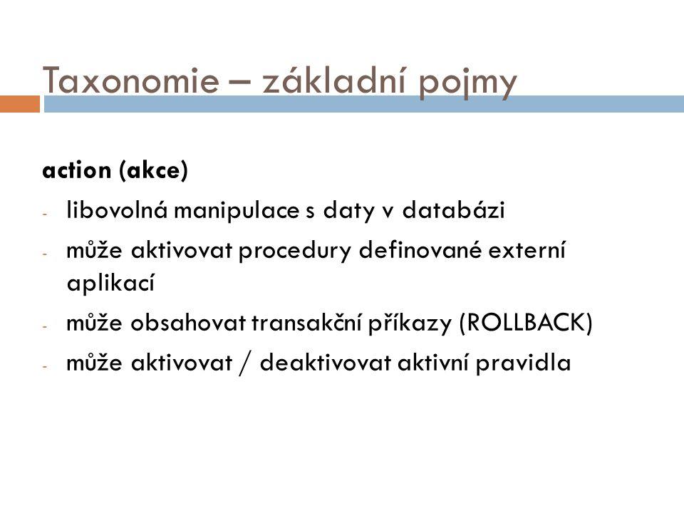 Taxonomie – základní pojmy action (akce) - libovolná manipulace s daty v databázi - může aktivovat procedury definované externí aplikací - může obsahovat transakční příkazy (ROLLBACK) - může aktivovat / deaktivovat aktivní pravidla