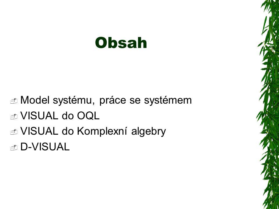 Obsah  Model systému, práce se systémem  VISUAL do OQL  VISUAL do Komplexní algebry  D-VISUAL