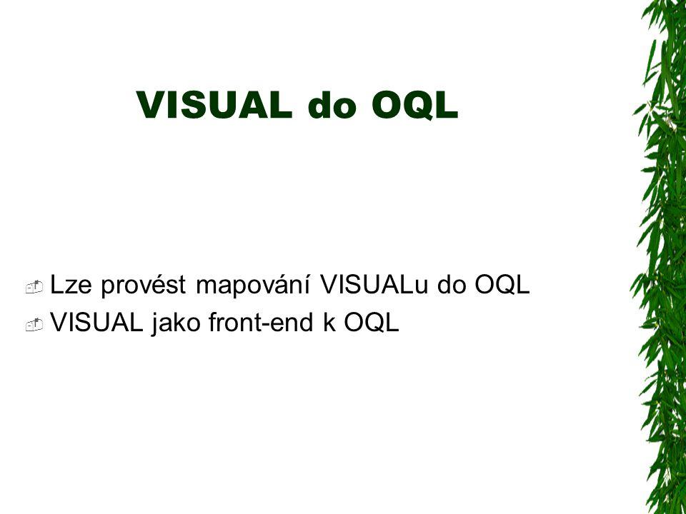 VISUAL do OQL  Lze provést mapování VISUALu do OQL  VISUAL jako front-end k OQL