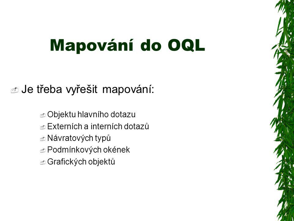 Mapování do OQL  Je třeba vyřešit mapování:  Objektu hlavního dotazu  Externích a interních dotazů  Návratových typů  Podmínkových okének  Grafických objektů