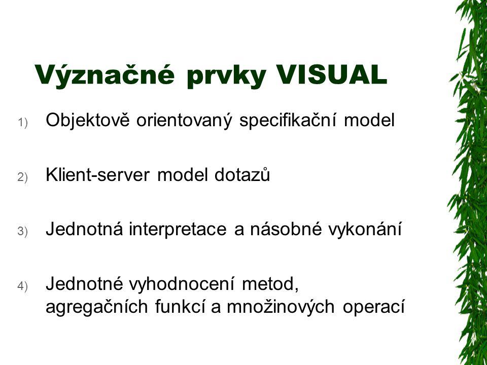 Význačné prvky VISUAL 1) Objektově orientovaný specifikační model 2) Klient-server model dotazů 3) Jednotná interpretace a násobné vykonání 4) Jednotné vyhodnocení metod, agregačních funkcí a množinových operací