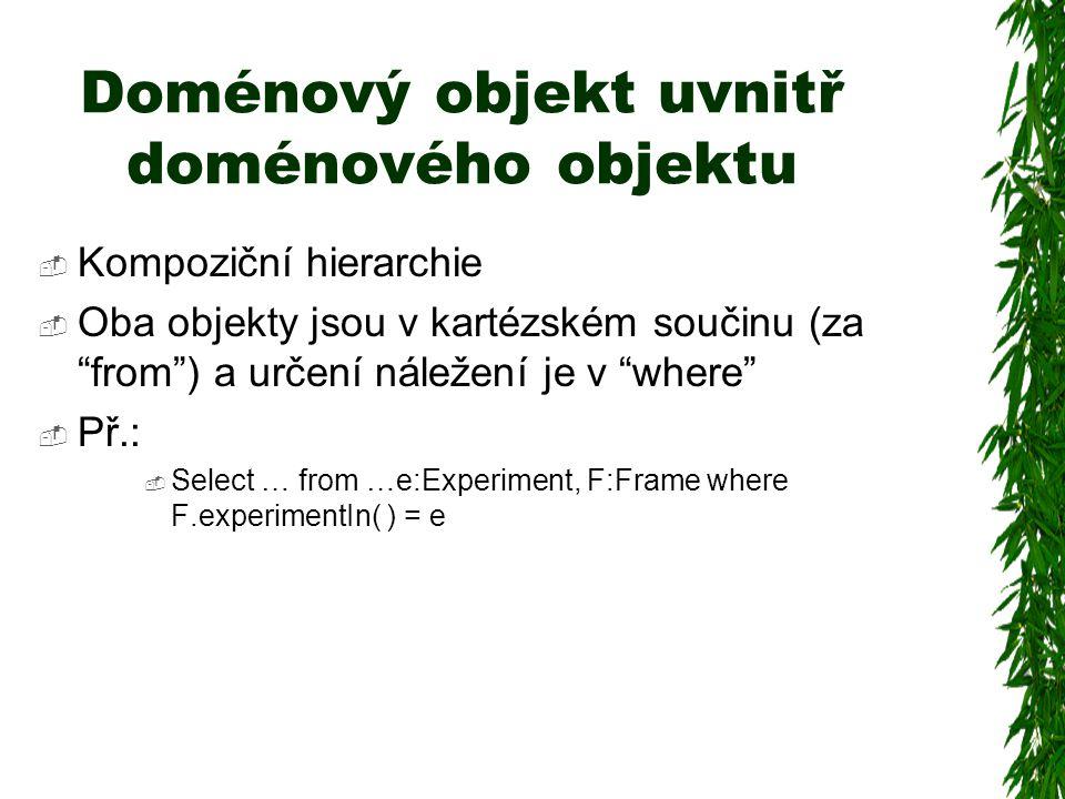 Doménový objekt uvnitř doménového objektu  Kompoziční hierarchie  Oba objekty jsou v kartézském součinu (za from ) a určení náležení je v where  Př.:  Select … from …e:Experiment, F:Frame where F.experimentIn( ) = e