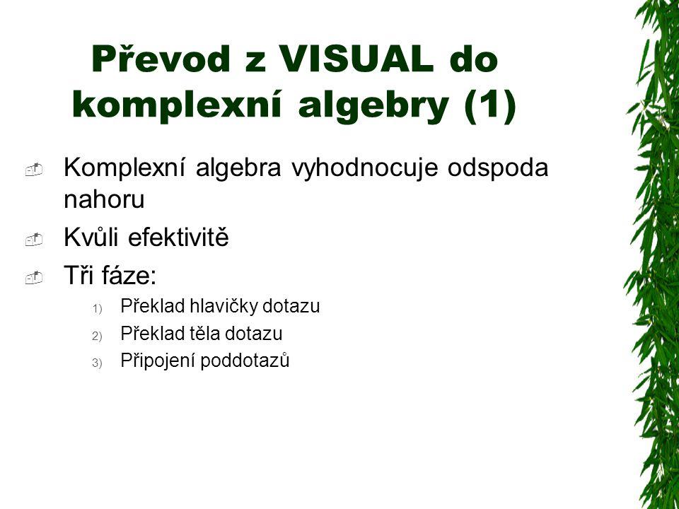 Převod z VISUAL do komplexní algebry (1)  Komplexní algebra vyhodnocuje odspoda nahoru  Kvůli efektivitě  Tři fáze: 1) Překlad hlavičky dotazu 2) Překlad těla dotazu 3) Připojení poddotazů
