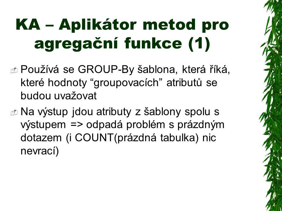KA – Aplikátor metod pro agregační funkce (1)  Používá se GROUP-By šablona, která říká, které hodnoty groupovacích atributů se budou uvažovat  Na výstup jdou atributy z šablony spolu s výstupem => odpadá problém s prázdným dotazem (i COUNT(prázdná tabulka) nic nevrací)