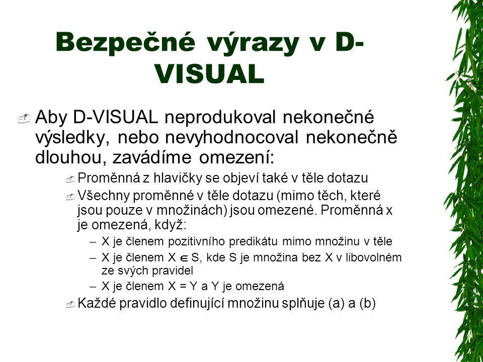 Bezpečné výrazy v D- VISUAL  Aby D-VISUAL neprodukoval nekonečné výsledky, nebo nevyhodnocoval nekonečně dlouhou, zavádíme omezení:  Proměnná z hlavičky se objeví také v těle dotazu  Všechny proměnné v těle dotazu (mimo těch, které jsou pouze v množinách) jsou omezené.