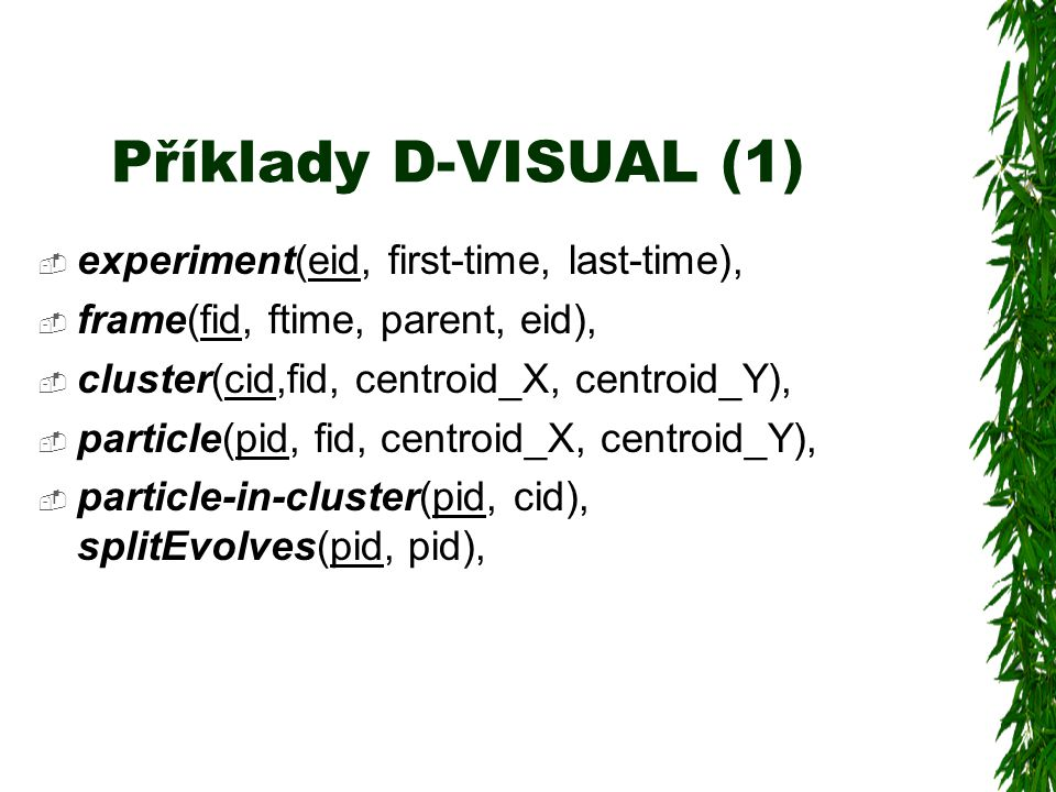 Příklady D-VISUAL (1)  experiment(eid, first-time, last-time),  frame(fid, ftime, parent, eid),  cluster(cid,fid, centroid_X, centroid_Y),  particle(pid, fid, centroid_X, centroid_Y),  particle-in-cluster(pid, cid), splitEvolves(pid, pid),