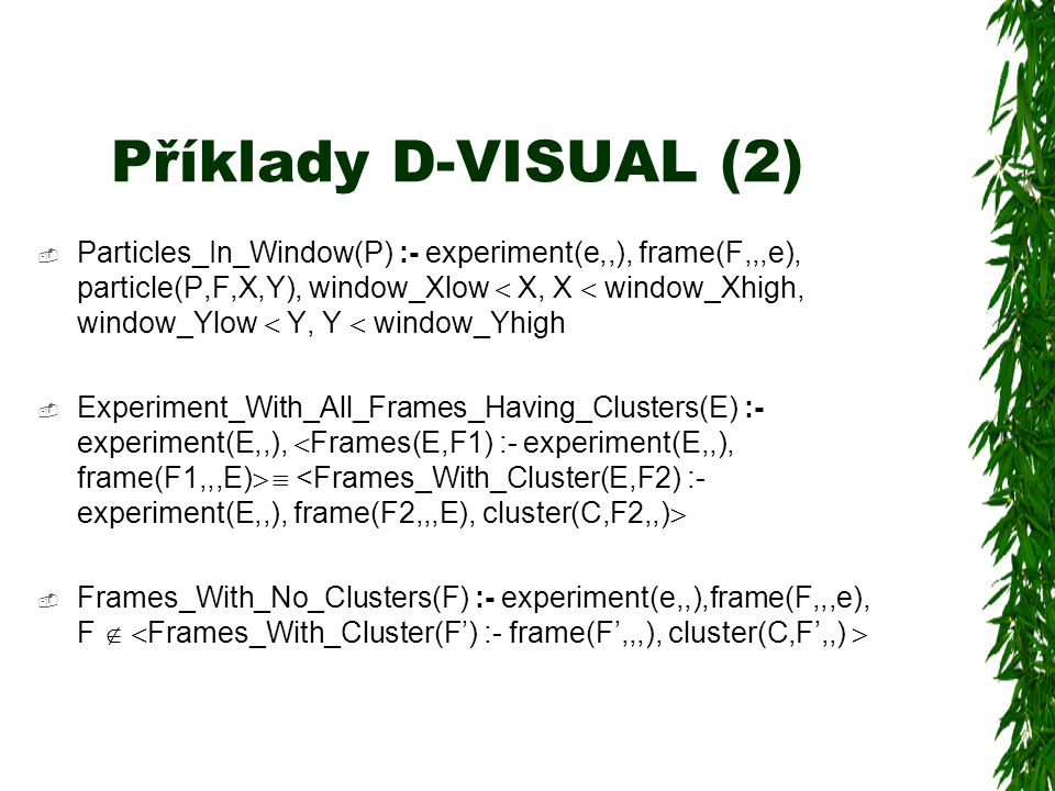 Příklady D-VISUAL (2)  Particles_In_Window(P) :- experiment(e,,), frame(F,,,e), particle(P,F,X,Y), window_Xlow  X, X  window_Xhigh, window_Ylow  Y, Y  window_Yhigh  Experiment_With_All_Frames_Having_Clusters(E) :- experiment(E,,),  Frames(E,F1) :- experiment(E,,), frame(F1,,,E)  <Frames_With_Cluster(E,F2) :- experiment(E,,), frame(F2,,,E), cluster(C,F2,,)   Frames_With_No_Clusters(F) :- experiment(e,,),frame(F,,,e), F  Frames_With_Cluster(F') :- frame(F',,,), cluster(C,F',,) 