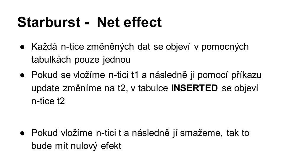 Starburst - Net effect ●Každá n-tice změněných dat se objeví v pomocných tabulkách pouze jednou ●Pokud se vložíme n-tici t1 a následně ji pomocí příkazu update změníme na t2, v tabulce INSERTED se objeví n-tice t2 ●Pokud vložíme n-tici t a následně jí smažeme, tak to bude mít nulový efekt